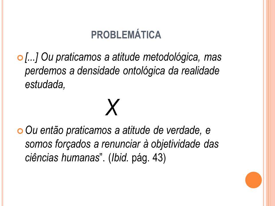 problemática [...] Ou praticamos a atitude metodológica, mas perdemos a densidade ontológica da realidade estudada,